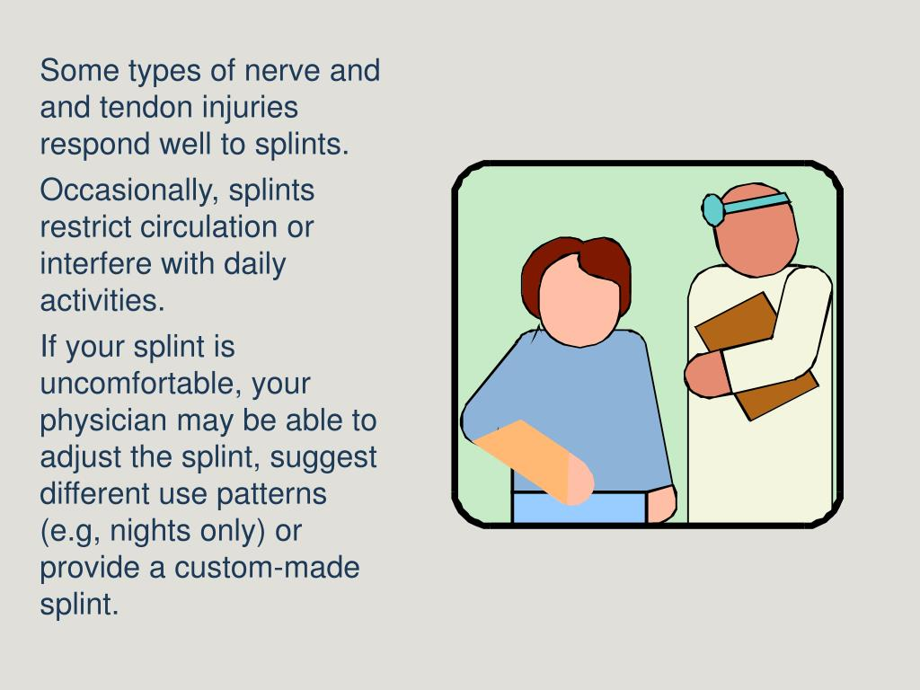 Some types of nerve and and tendon injuries respond well to splints.