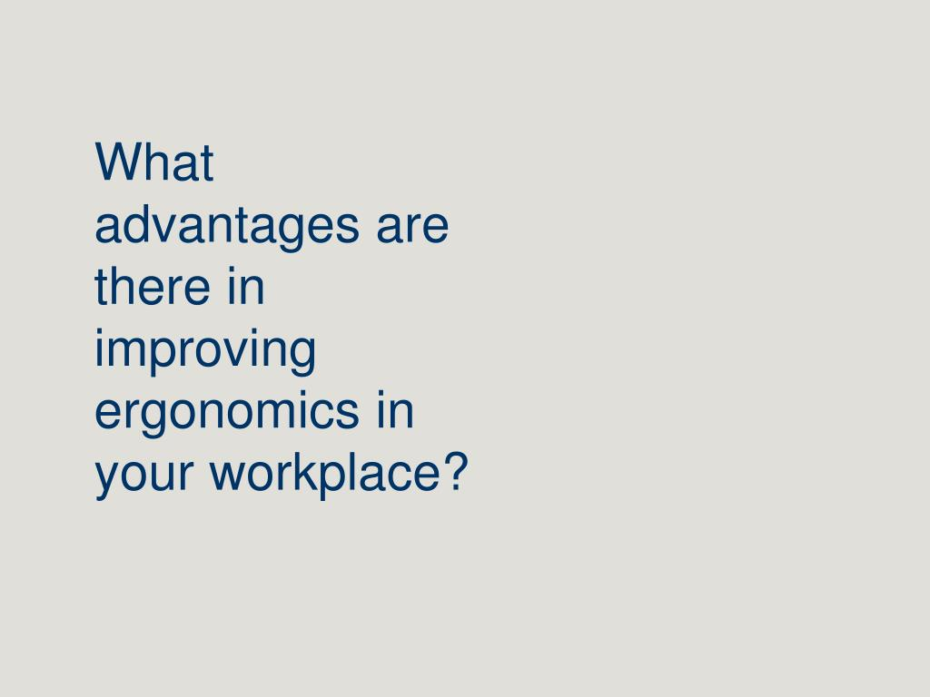 What advantages are there in improving ergonomics in your workplace?