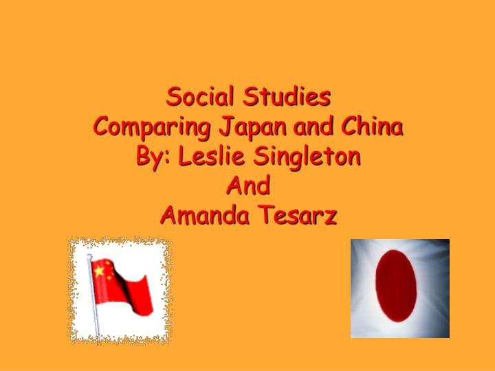 Social studies comparing japan and china by leslie singleton and amanda tesarz