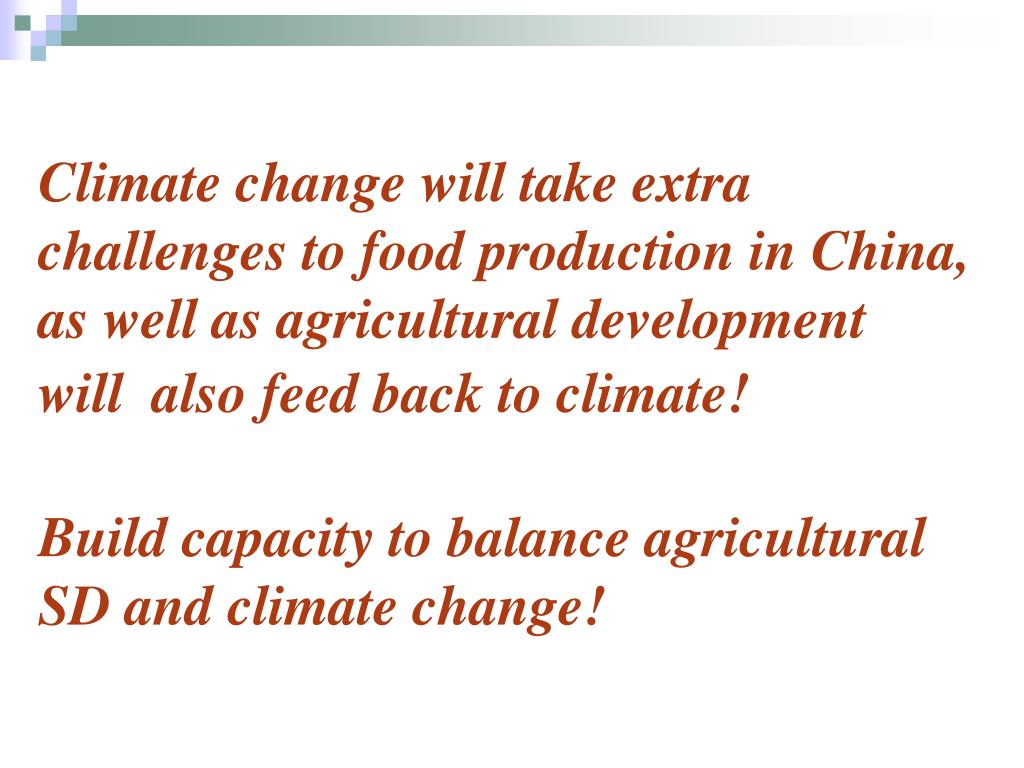 Climate change will take extra challenges to food production in China, as well as agricultural development will  also feed back to climate!