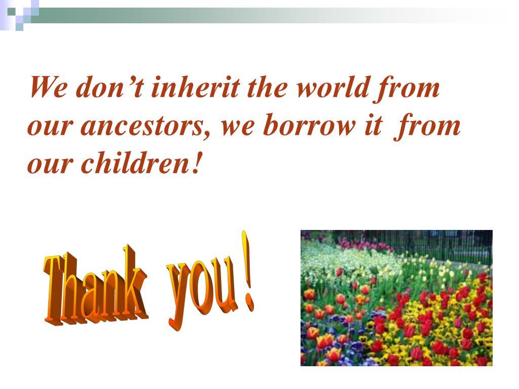 We don't inherit the world from our ancestors, we borrow it  from our children!