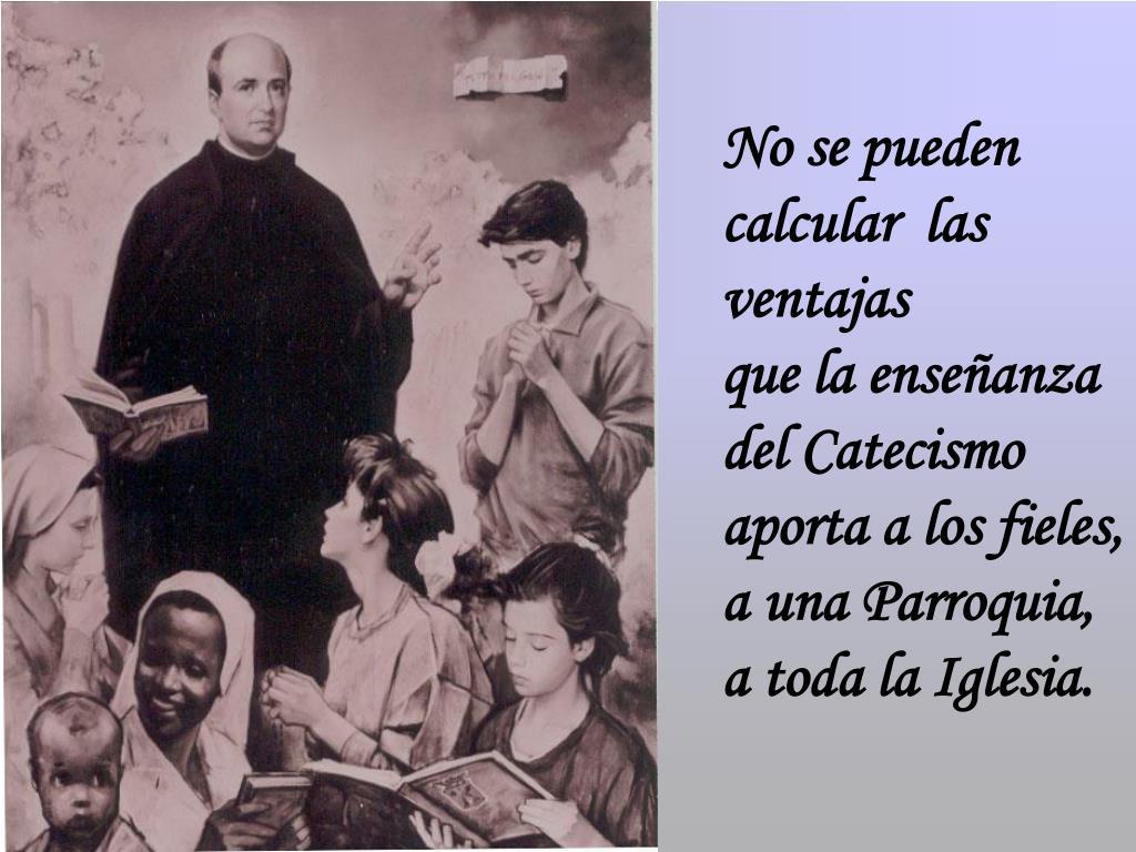 No se pueden calcular  las ventajas              que la enseñanza           del Catecismo             aporta a los fieles,                  a una Parroquia,                 a toda la Iglesia.