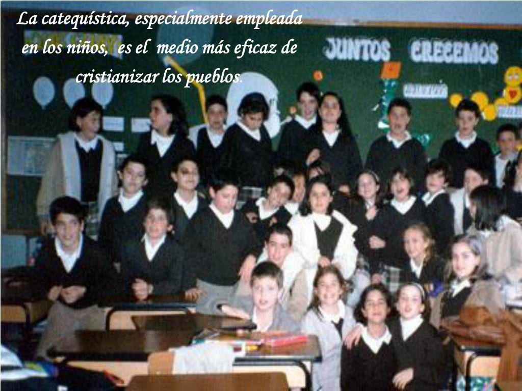 La catequística, especialmente empleada    en los niños,  es el  medio más eficaz de cristianizar los pueblos