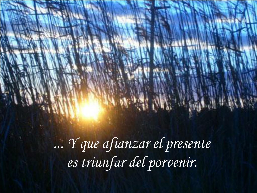 ... Y que afianzar el presente                             es triunfar del porvenir.