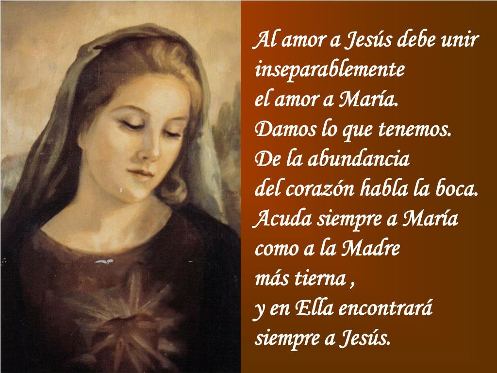 Al amor a Jesús debe unir inseparablemente                   el amor a María.           Damos lo que tenemos.               De la abundancia                   del corazón habla la boca. Acuda siempre a María     como a la Madre                  más tierna ,                        y en Ella encontrará  siempre a Jesús.