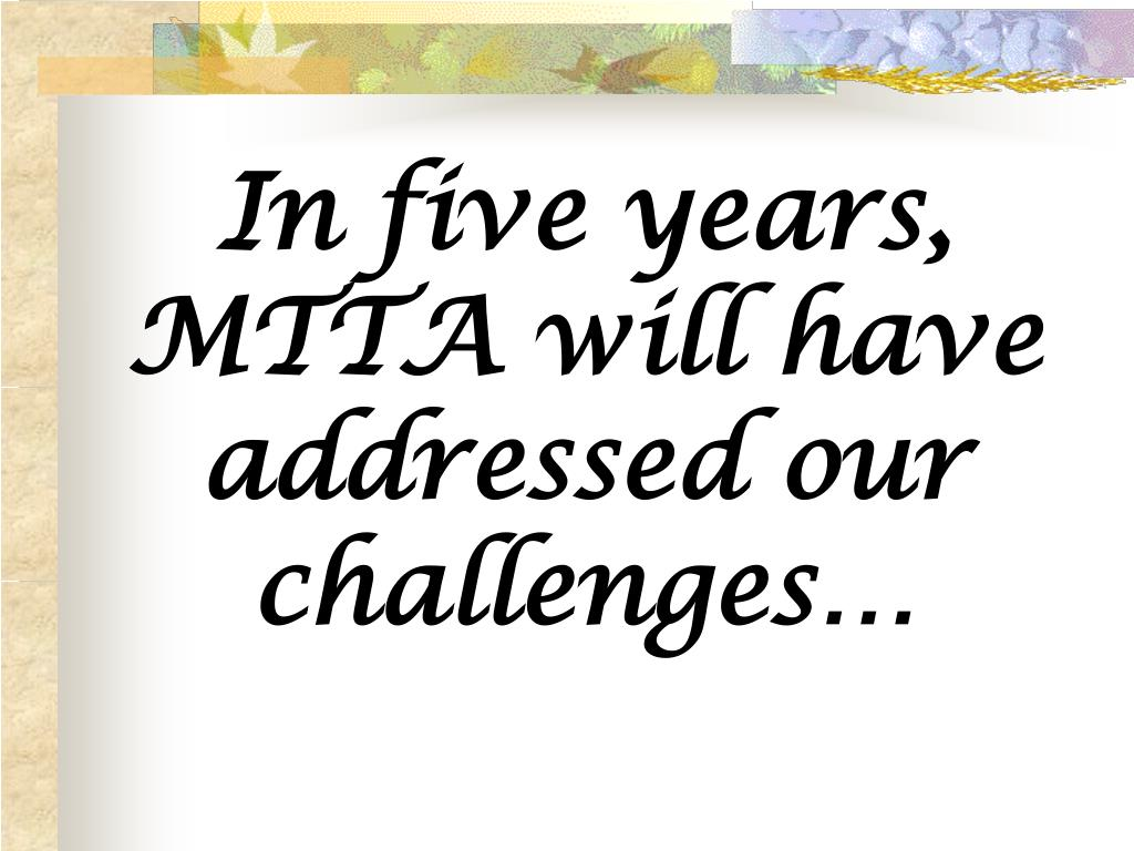 In five years, MTTA will have addressed our challenges…
