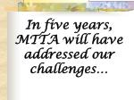 in five years mtta will have addressed our challenges
