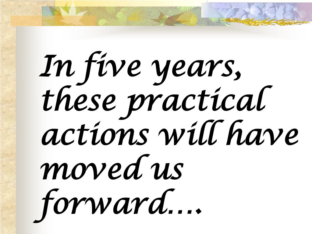 In five years, these practical actions will have moved us forward….