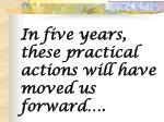 in five years these practical actions will have moved us forward