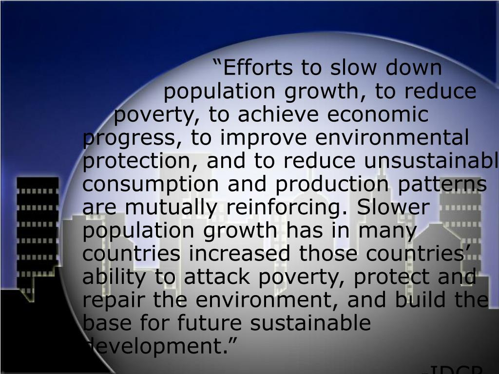 """Efforts to slow down 				population growth, to reduce 		poverty, to achieve economic progress, to improve environmental protection, and to reduce unsustainable consumption and production patterns are mutually reinforcing. Slower population growth has in many countries increased those countries' ability to attack poverty, protect and repair the environment, and build the base for future sustainable development."""