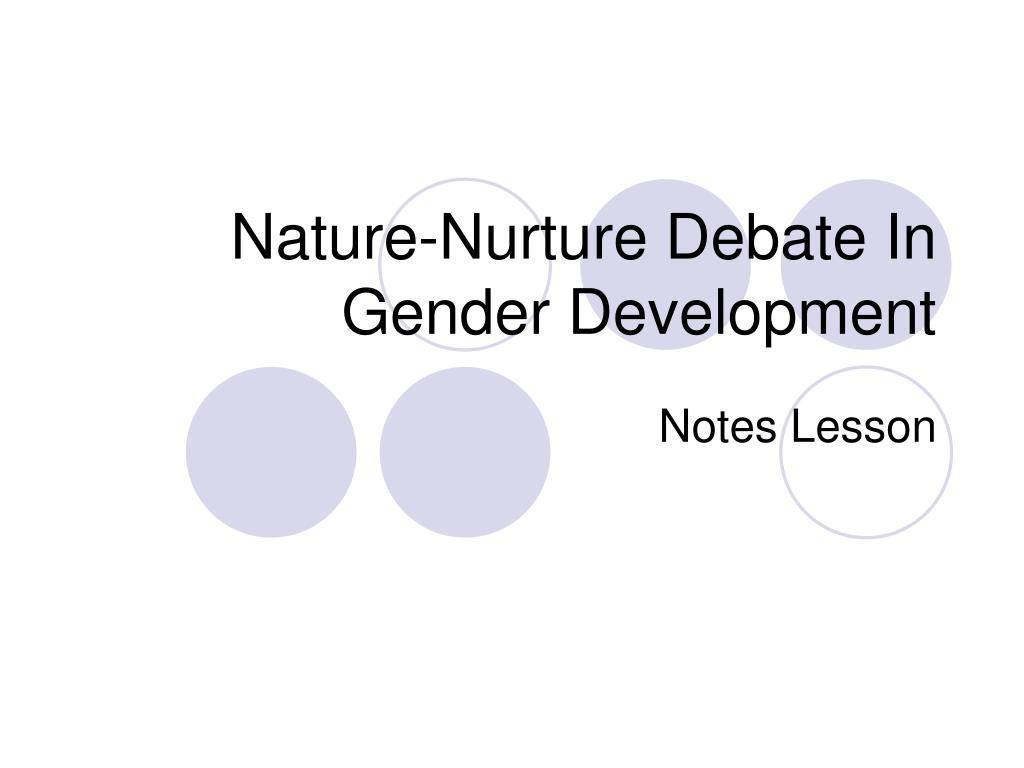 gender determined by nurture or nature Something i've been wondering quite a bit about is how much gender is affected by either nature or nurture nature obviously plays a huge role (at least in some people), as evidenced by people who experience gender dysphoria or who don't identify as cisgender.
