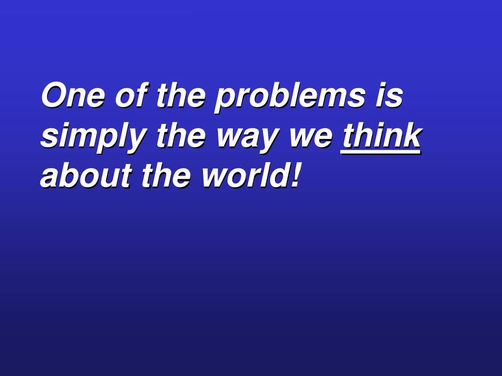 One of the problems is simply the way we