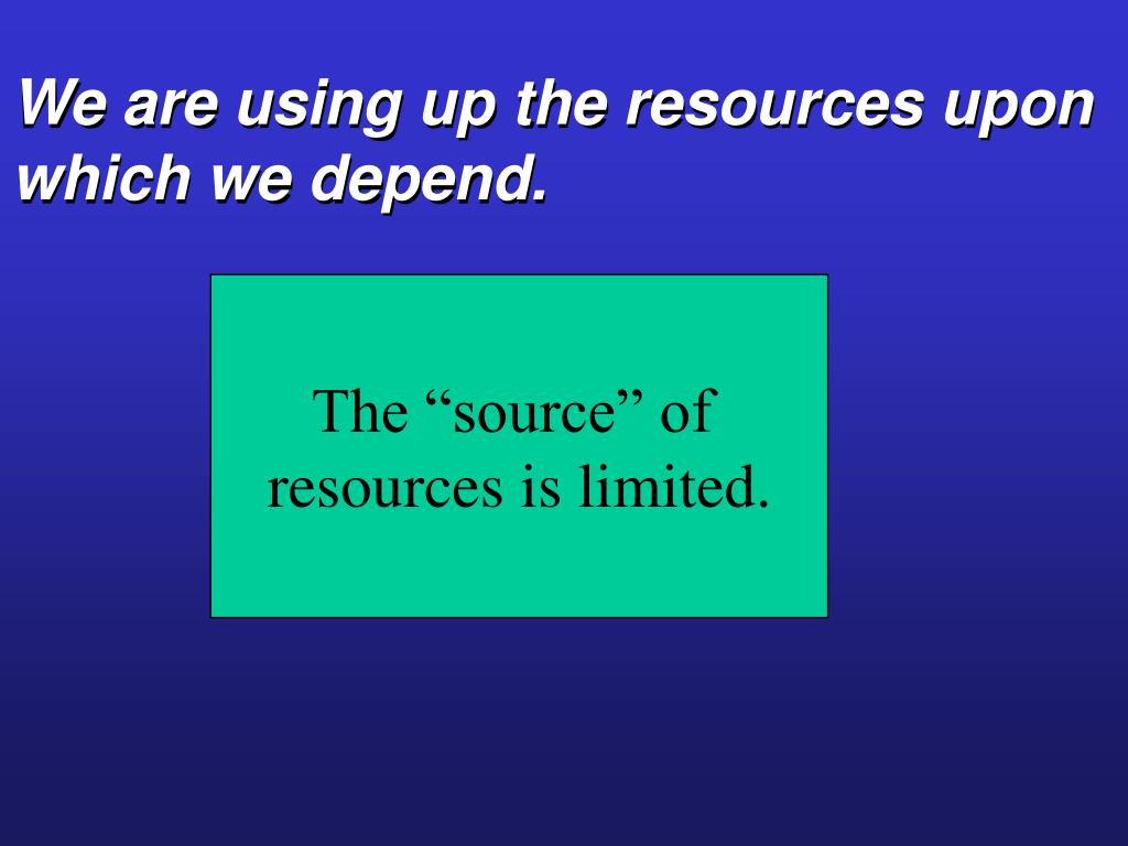 We are using up the resources upon which we depend.