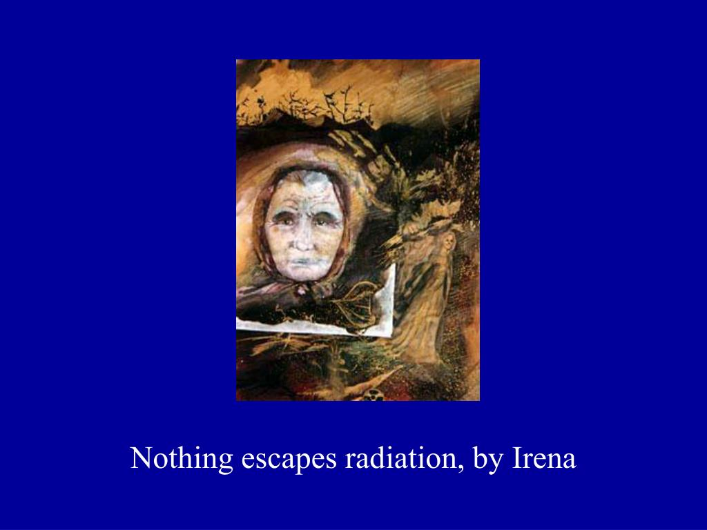 Nothing escapes radiation, by Irena