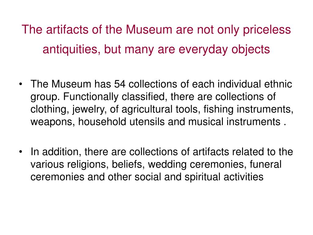 The artifacts of the Museum are not only priceless antiquities, but many are everyday objects