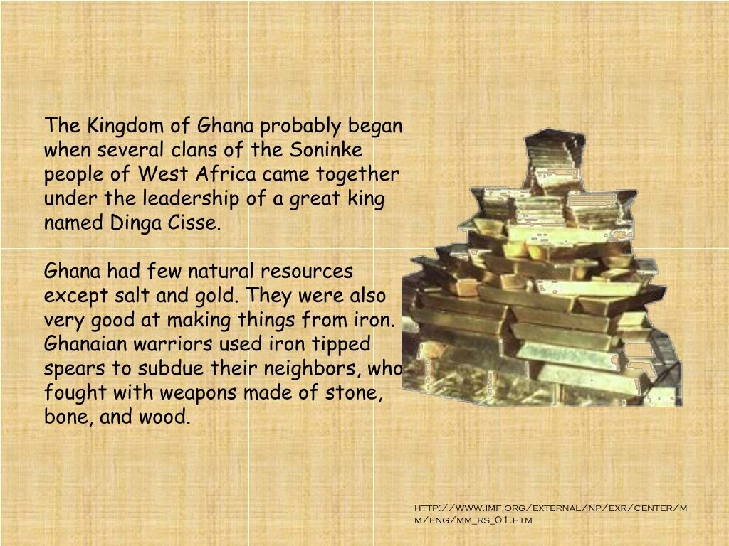The Kingdom of Ghana probably began when several clans of the Soninke people of West Africa came together under the leadership of a great king named Dinga Cisse.