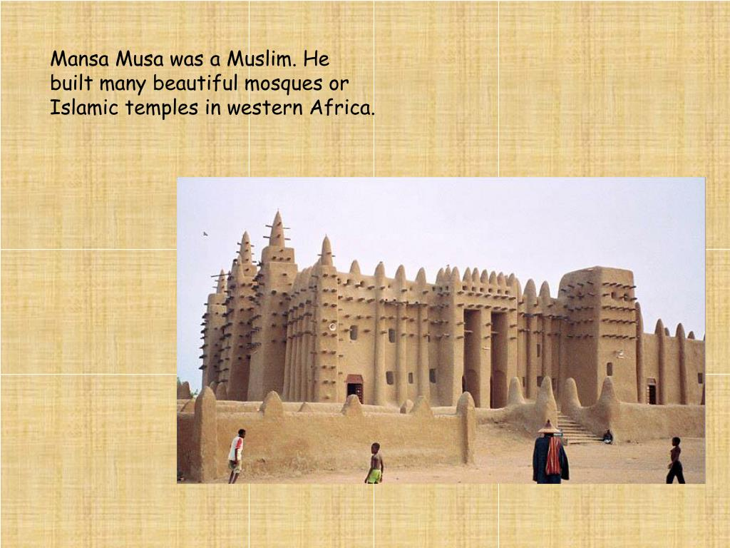 Mansa Musa was a Muslim. He built many beautiful mosques or Islamic temples in western Africa.