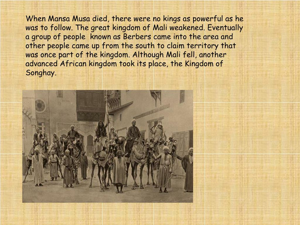 When Mansa Musa died, there were no kings as powerful as he was to follow. The great kingdom of Mali weakened. Eventually a group of people  known as Berbers came into the area and other people came up from the south to claim territory that was once part of the kingdom. Although Mali fell, another advanced African kingdom took its place, the Kingdom of Songhay.