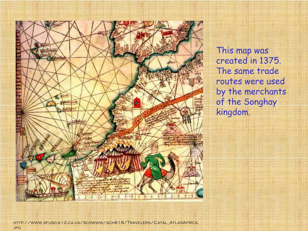 This map was created in 1375. The same trade routes were used by the merchants of the Songhay kingdom.