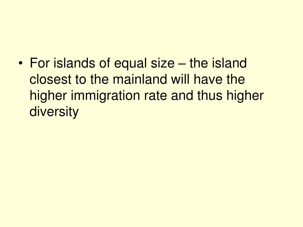 For islands of equal size – the island closest to the mainland will have the higher immigration rate and thus higher diversity