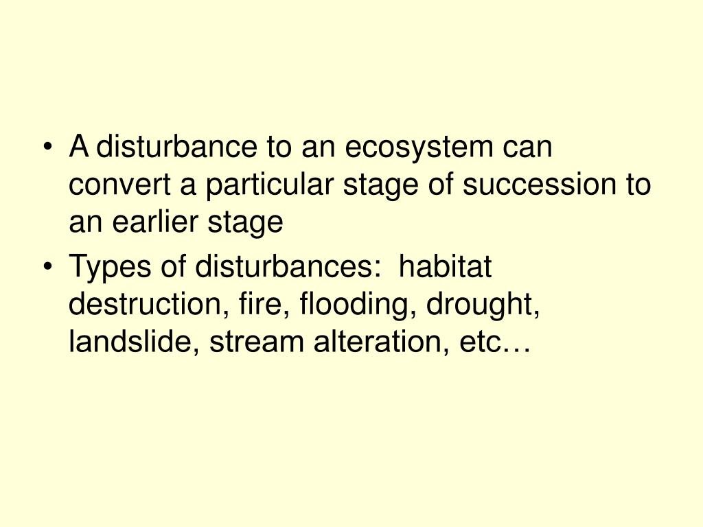 A disturbance to an ecosystem can convert a particular stage of succession to an earlier stage
