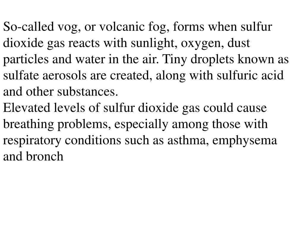 So-called vog, or volcanic fog, forms when sulfur dioxide gas reacts with sunlight, oxygen, dust particles and water in the air. Tiny droplets known as sulfate aerosols are created, along with sulfuric acid and other substances.