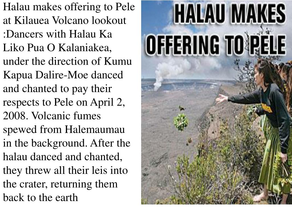 Halau makes offering to Pele at Kilauea Volcano lookout :Dancers with Halau Ka Liko Pua O Kalaniakea, under the direction of Kumu Kapua Dalire-Moe danced and chanted to pay their respects to Pele on April 2, 2008. Volcanic fumes spewed from Halemaumau in the background. After the halau danced and chanted, they threw all their leis into the crater, returning them back to the earth