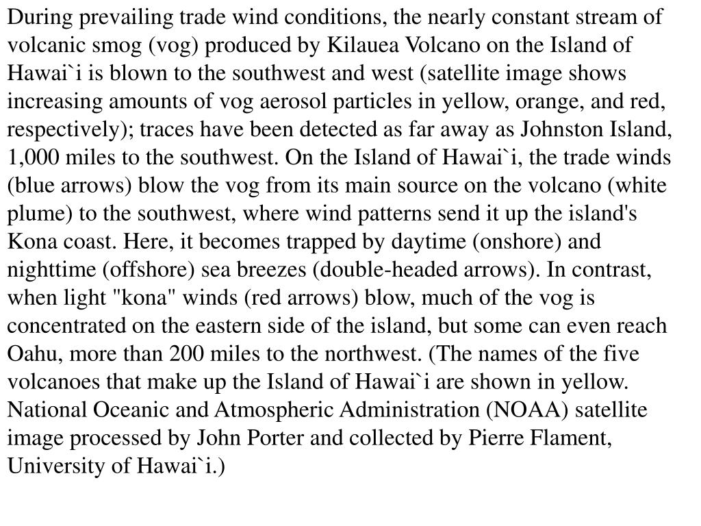 "During prevailing trade wind conditions, the nearly constant stream of volcanic smog (vog) produced by Kilauea Volcano on the Island of Hawai`i is blown to the southwest and west (satellite image shows increasing amounts of vog aerosol particles in yellow, orange, and red, respectively); traces have been detected as far away as Johnston Island, 1,000 miles to the southwest. On the Island of Hawai`i, the trade winds (blue arrows) blow the vog from its main source on the volcano (white plume) to the southwest, where wind patterns send it up the island's Kona coast. Here, it becomes trapped by daytime (onshore) and nighttime (offshore) sea breezes (double-headed arrows). In contrast, when light ""kona"" winds (red arrows) blow, much of the vog is concentrated on the eastern side of the island, but some can even reach Oahu, more than 200 miles to the northwest. (The names of the five volcanoes that make up the Island of Hawai`i are shown in yellow. National Oceanic and Atmospheric Administration (NOAA) satellite image processed by John Porter and collected by Pierre Flament, University of Hawai`i.)"