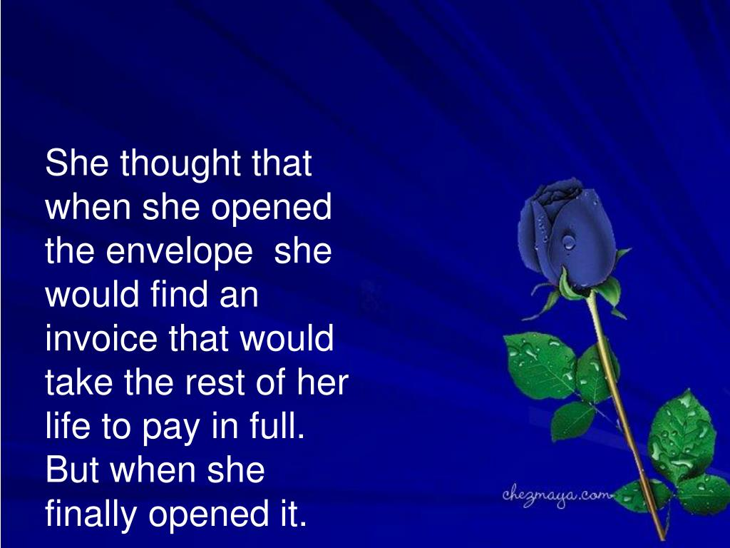 She thought that when she opened the envelope  she would find an invoice that would take the rest of her life to pay in full. But when she finally opened it.