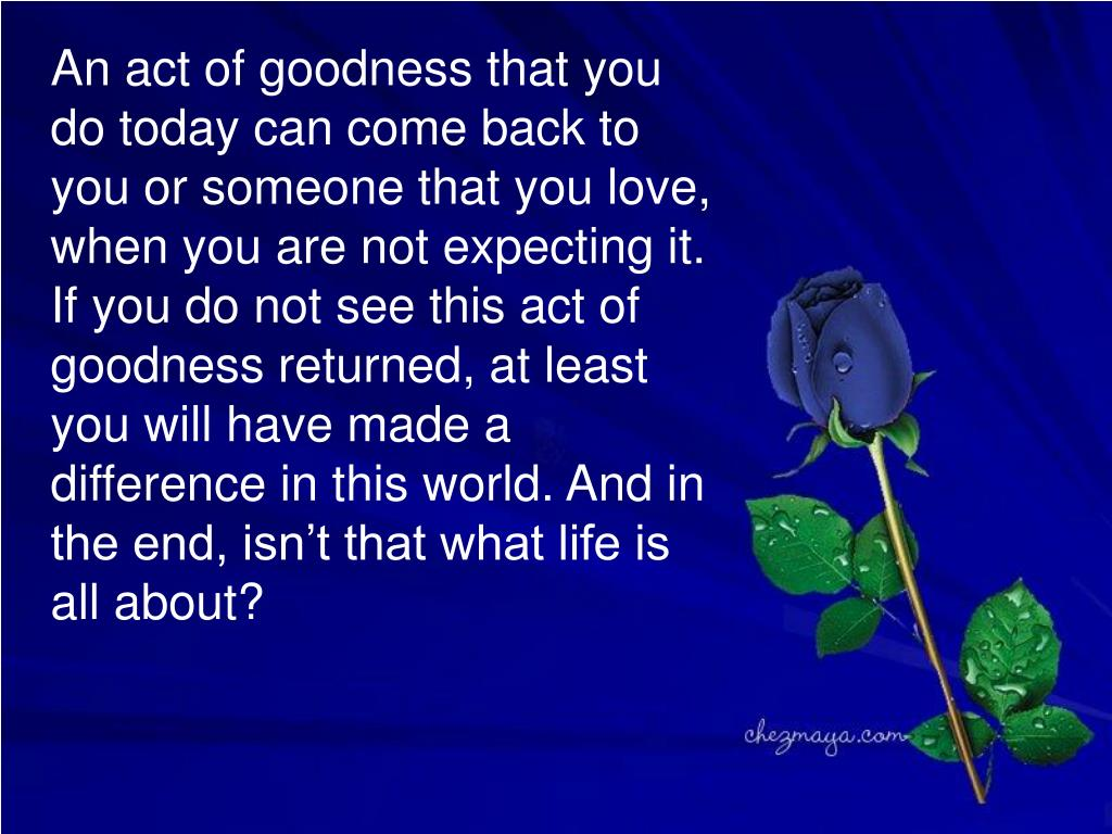 An act of goodness that you do today can come back to  you or someone that you love, when you are not expecting it. If you do not see this act of goodness returned, at least you will have made a difference in this world. And in the end, isn't that what life is all about?