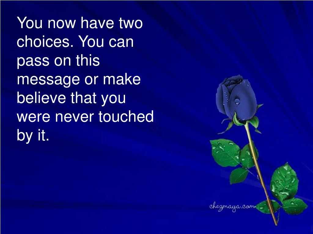 You now have two choices. You can pass on this message or make believe that you were never touched by it.