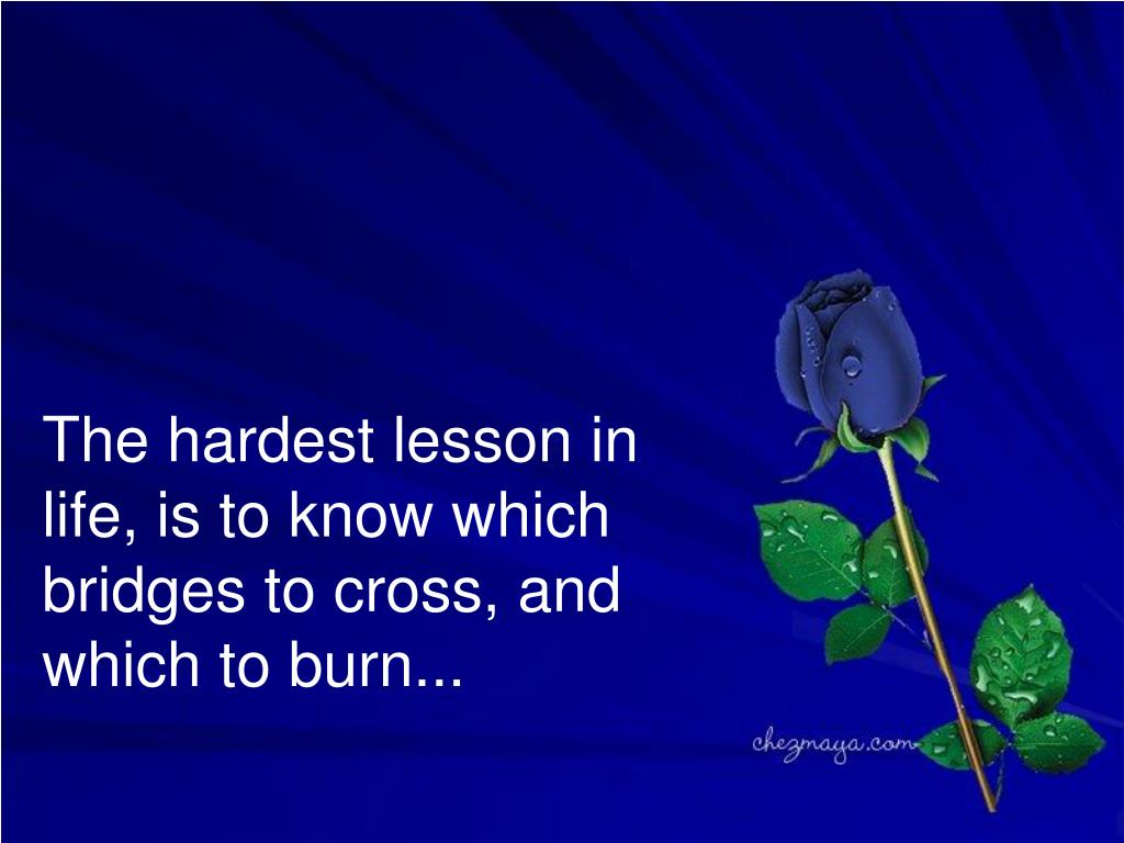 The hardest lesson in life, is to know which bridges to cross, and which to burn...