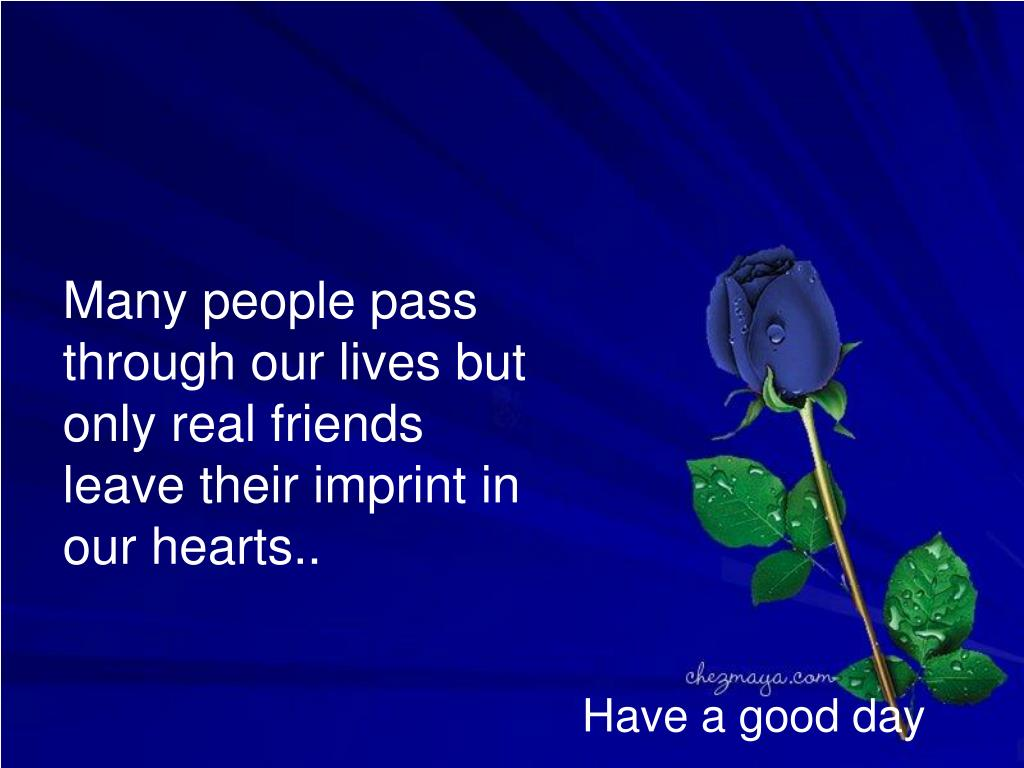 Many people pass through our lives but only real friends  leave their imprint in our hearts..