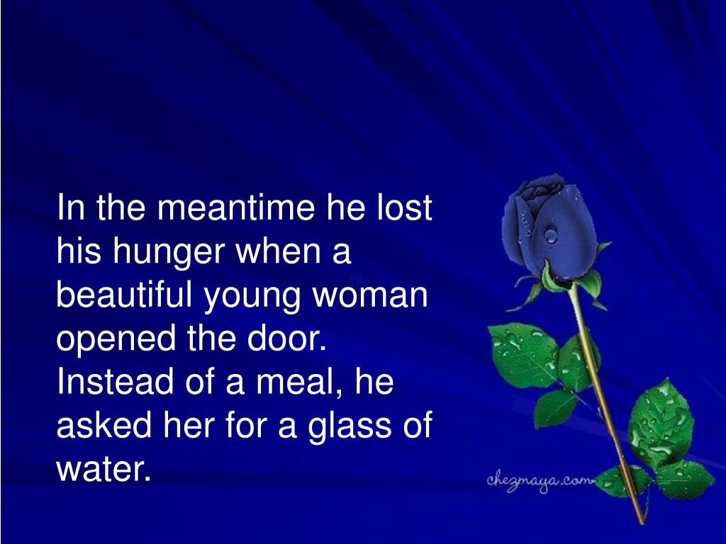 In the meantime he lost his hunger when a beautiful young woman opened the door. Instead of a meal, he asked her for a glass of water.