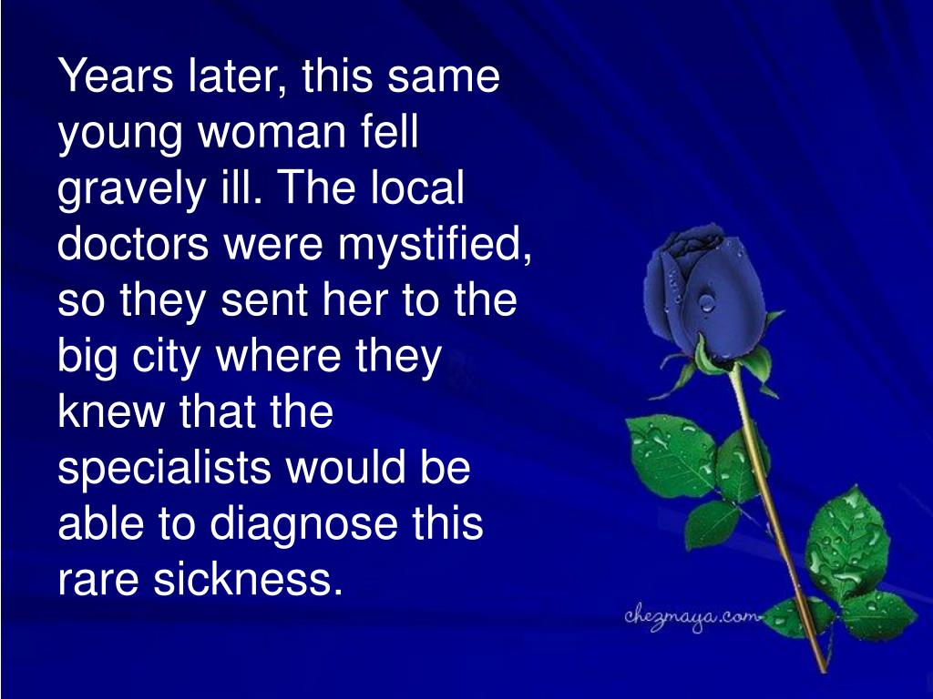 Years later, this same young woman fell gravely ill. The local doctors were mystified, so they sent her to the big city where they knew that the specialists would be able to diagnose this rare sickness.