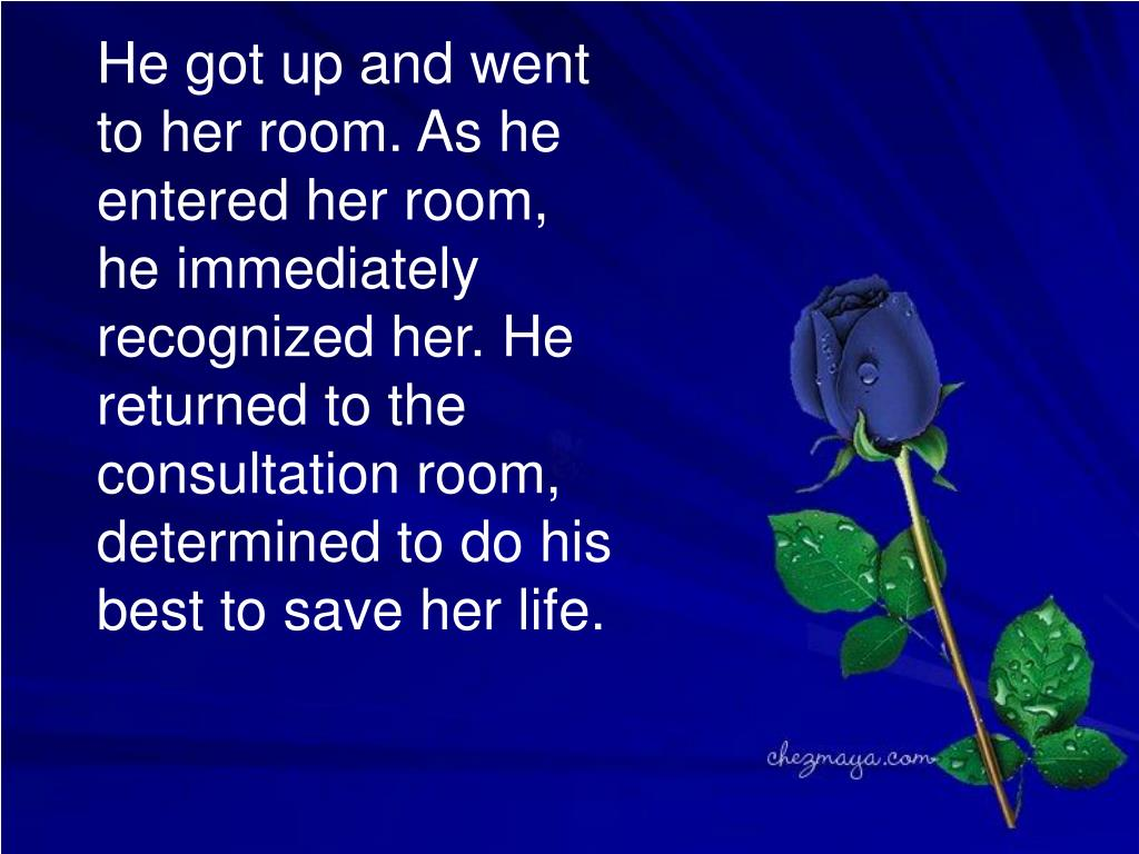 He got up and went to her room. As he entered her room, he immediately recognized her. He returned to the consultation room, determined to do his best to save her life.