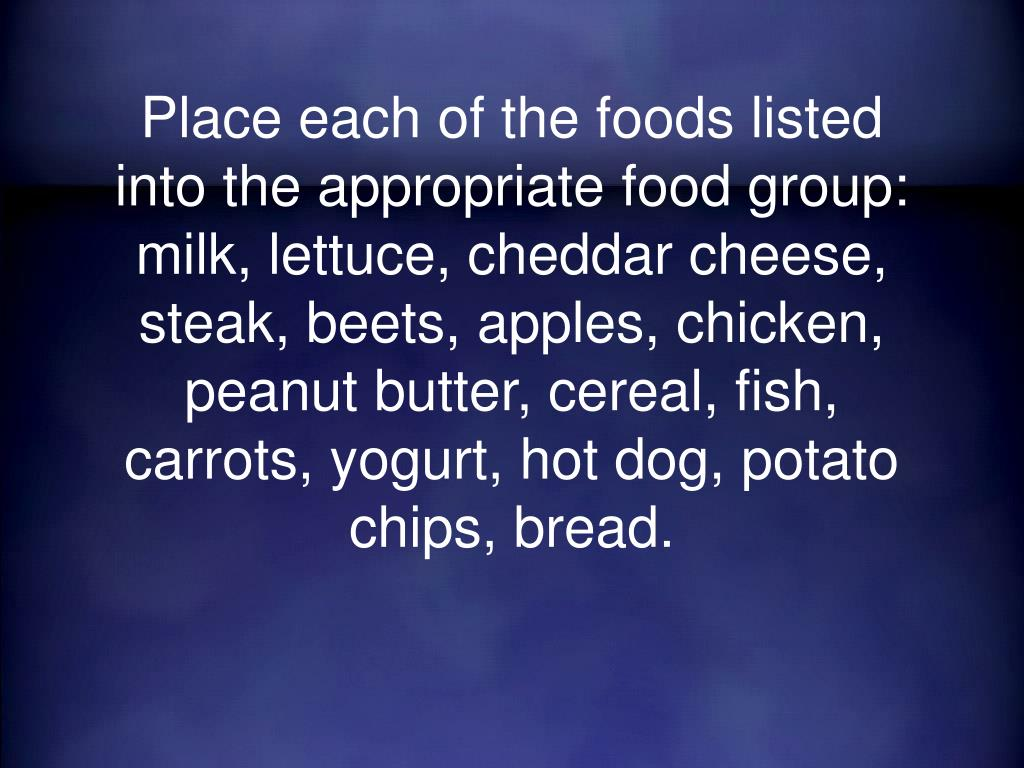 Place each of the foods listed into the appropriate food group: milk, lettuce, cheddar cheese, steak, beets, apples, chicken, peanut butter, cereal, fish, carrots, yogurt, hot dog, potato chips, bread.