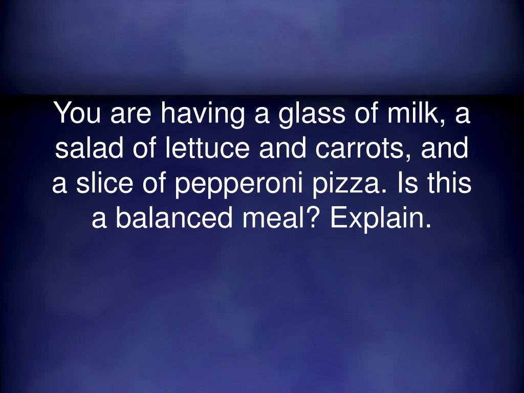You are having a glass of milk, a salad of lettuce and carrots, and a slice of pepperoni pizza. Is this a balanced meal? Explain.