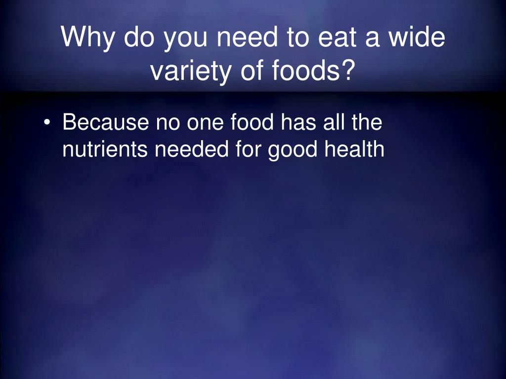 Why do you need to eat a wide variety of foods?