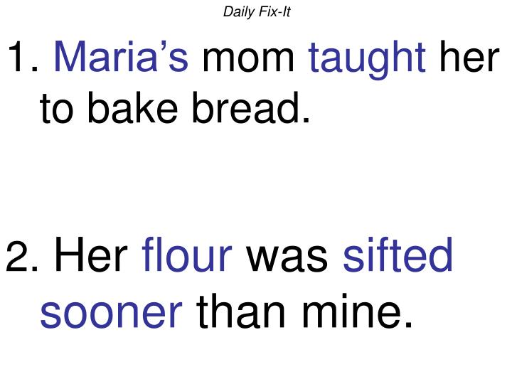 Daily fix it 1 maria s mom taught her to bake bread 2 her flour was sifted sooner than mine