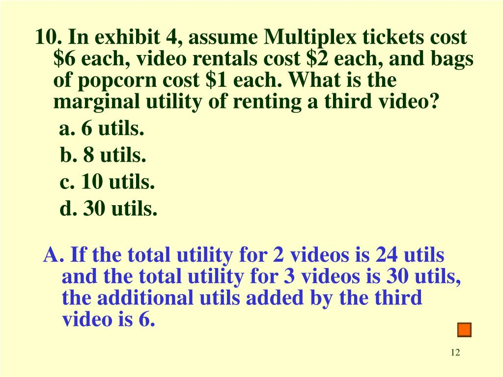 10. In exhibit 4, assume Multiplex tickets cost $6 each, video rentals cost $2 each, and bags of popcorn cost $1 each. What is the marginal utility of renting a third video?