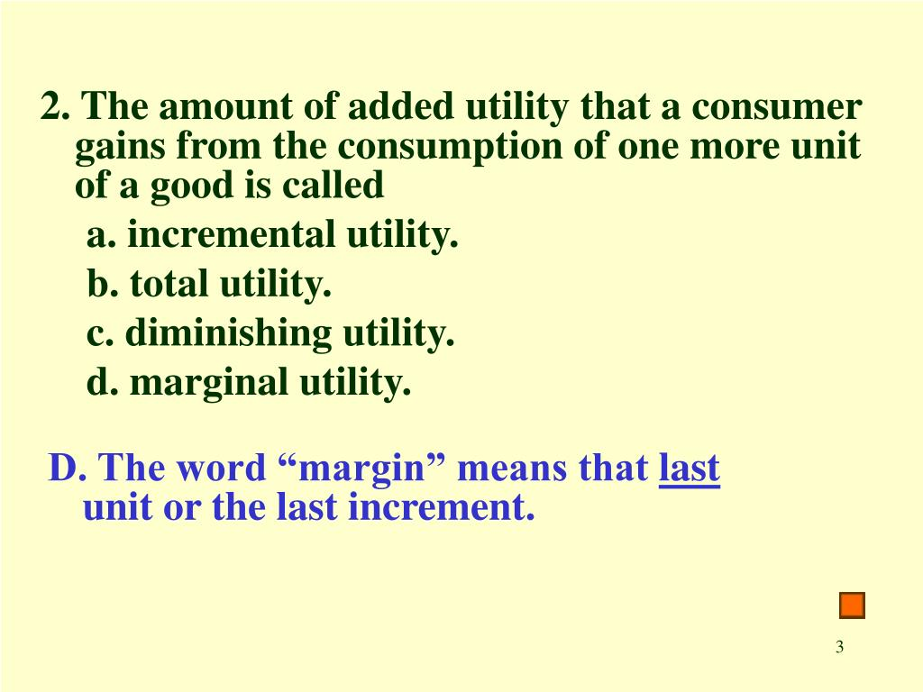 2. The amount of added utility that a consumer gains from the consumption of one more unit of a good is called