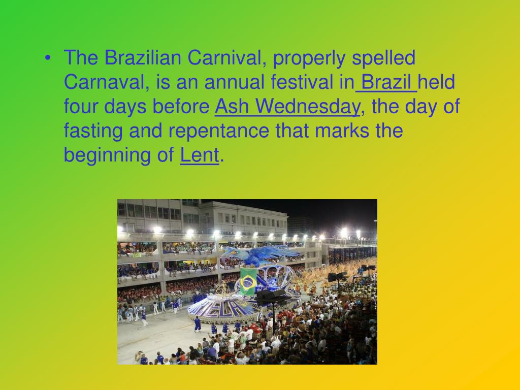 The Brazilian Carnival, properly spelled Carnaval, is an annual festival in