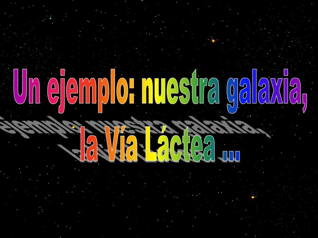 Un ejemplo: nuestra galaxia,