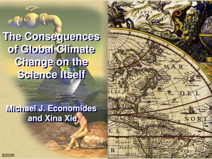 The consequences of global climate change on the science itself michael j economides and xina xie