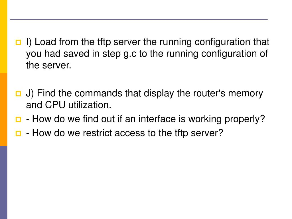 I) Load from the tftp server the running configuration that you had saved in step g.c to the running configuration of the server.