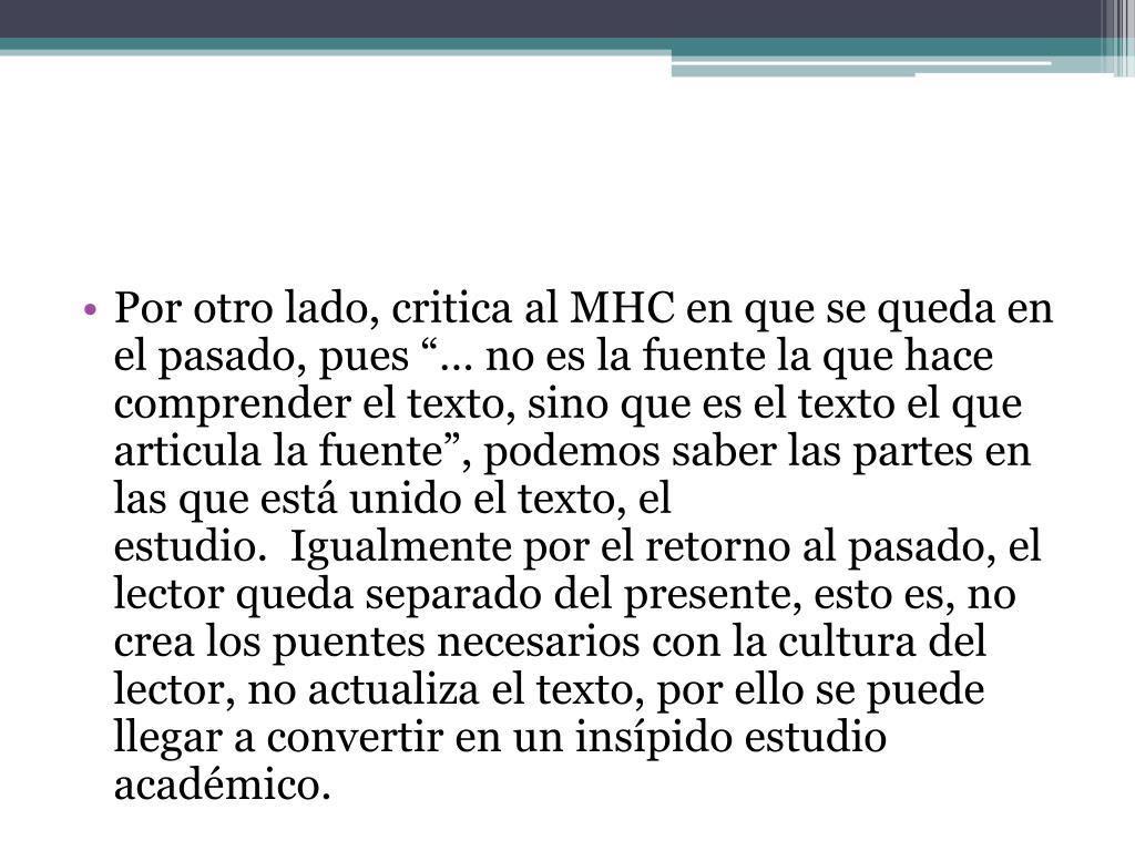"""Por otro lado, critica al MHC en que se queda en el pasado, pues """"… no es la fuente la que hace comprender el texto, sino que es el texto el que articula la fuente"""", podemos saber las partes en las que está unido el texto, el estudio. Igualmente por el retorno al pasado, el lector queda separado del presente, esto es, no crea los puentes necesarios con la cultura del lector, no actualiza el texto, por ello se puede llegar a convertir en un insípido estudio académico."""