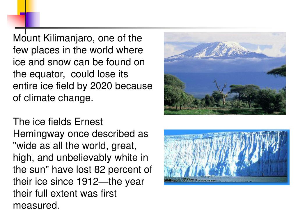 Mount Kilimanjaro, one of the few places in the world where ice and snow can be found on the equator,  could lose its entire ice field by 2020 because of climate change.