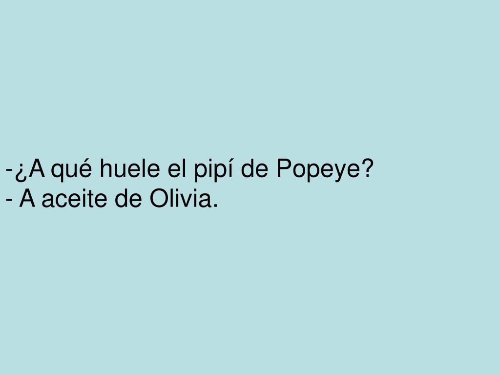 -¿A qué huele el pipí de Popeye?