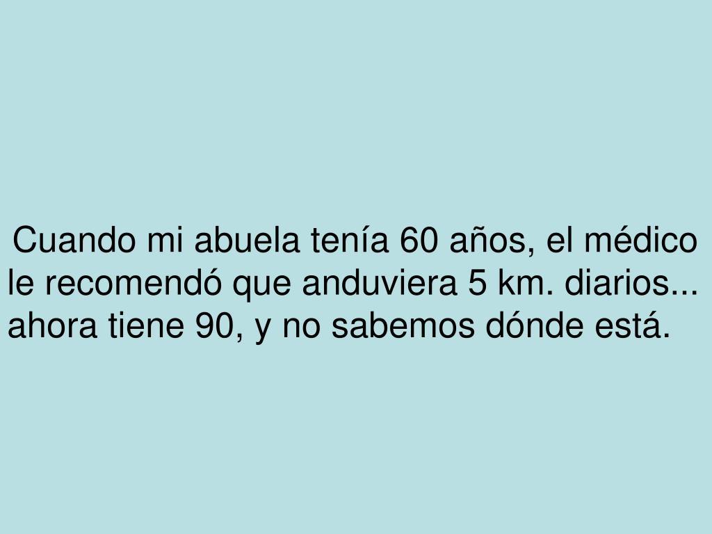 Cuando mi abuela tenía 60 años, el médico le recomendó que anduviera 5 km. diarios... ahora tiene 90, y no sabemos dónde está.